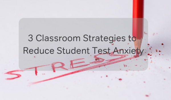 3 Classroom Strategies to Reduce Student Test Anxiety